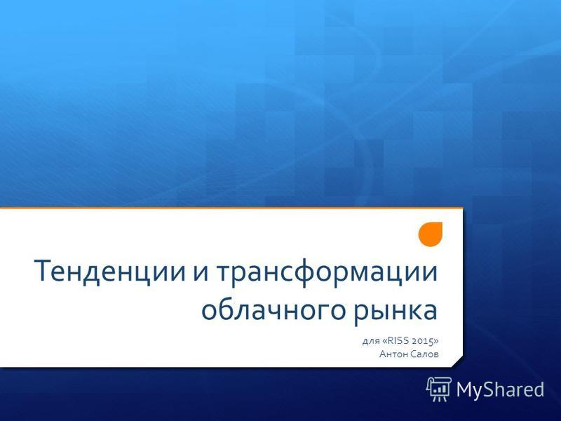 Тенденции и трансформации облачного рынка для «RISS 2015» Антон Салов