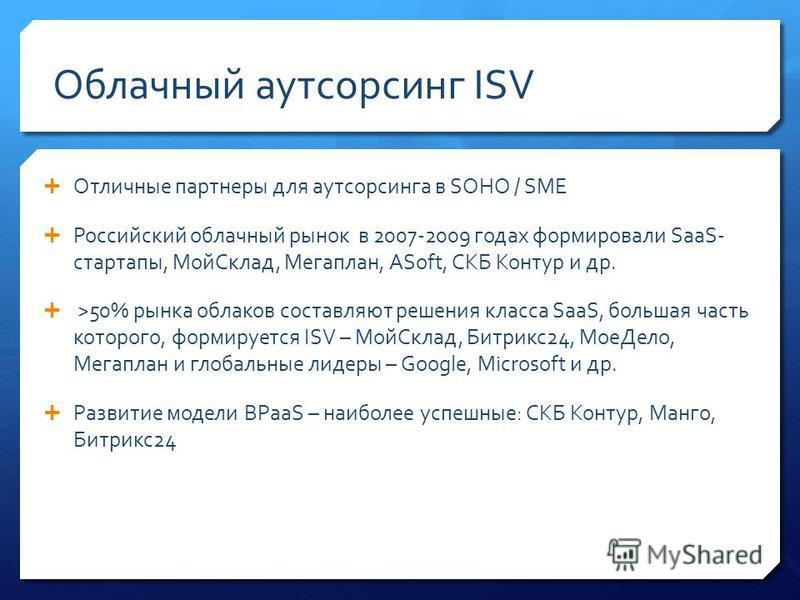 Облачный аутсорсинг ISV Отличные партнеры для аутсорсинга в SOHO / SME Российский облачный рынок в 2007-2009 годах формировали SaaS- стартапы, Мой Склад, Мегаплан, ASoft, СКБ Контур и др. >50% рынка облаков составляют решения класса SaaS, большая час