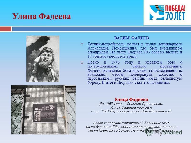 Улица Фадеева ВАДИМ ФАДЕЕВ Летчик-истребитель, воевал в полку легендарного Александра Покрышкина, где был командиром эскадрильи. На счету Фадеева 293 боевых вылета и 17 сбитых самолетов врага. Погиб в 1943 году в неравном бою с превосходящими силами
