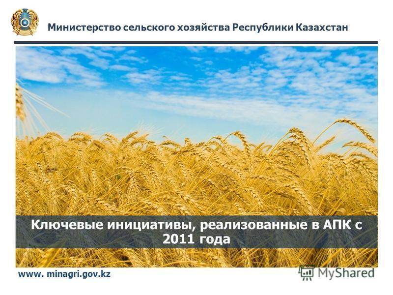 Министерство сельского хозяйства Республики Казахстан www. minagri.gov.kz Ключевые инициативы, реализованные в АПК с 2011 года
