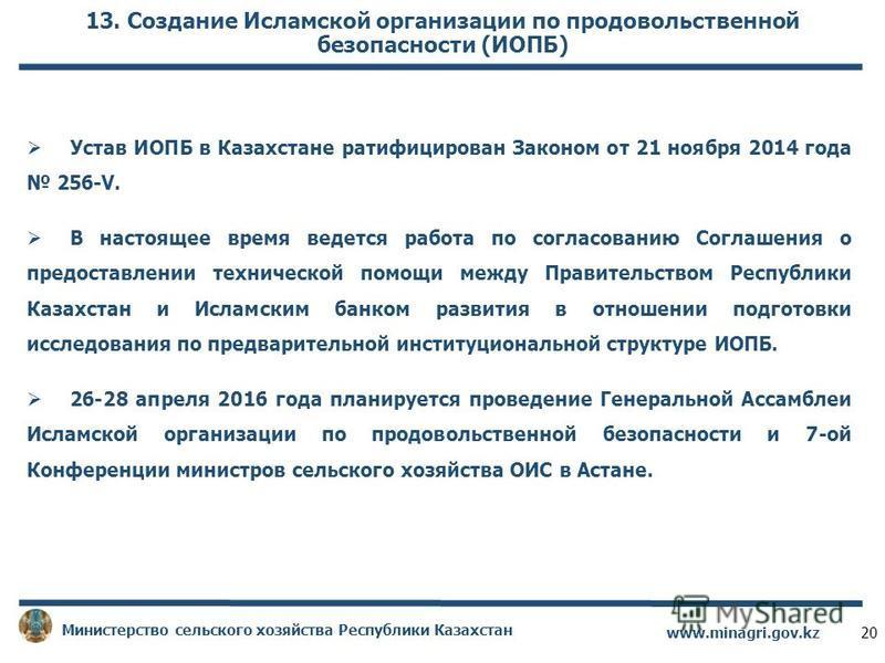 13. Создание Исламской организации по продовольственной безопасности (ИОПБ) Устав ИОПБ в Казахстане ратифицирован Законом от 21 ноября 2014 года 256-V. В настоящее время ведется работа по согласованию Соглашения о предоставлении технической помощи ме