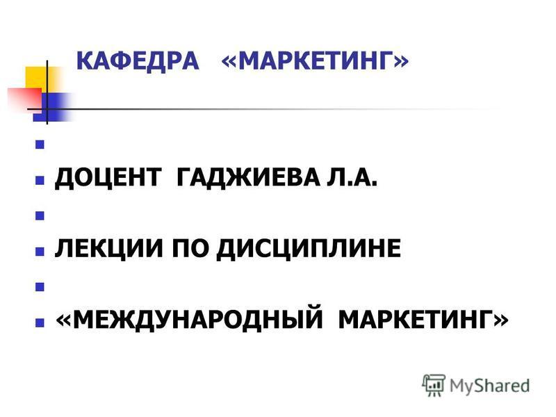 КАФЕДРА «МАРКЕТИНГ» ДОЦЕНТ ГАДЖИЕВА Л.А. ЛЕКЦИИ ПО ДИСЦИПЛИНЕ «МЕЖДУНАРОДНЫЙ МАРКЕТИНГ»