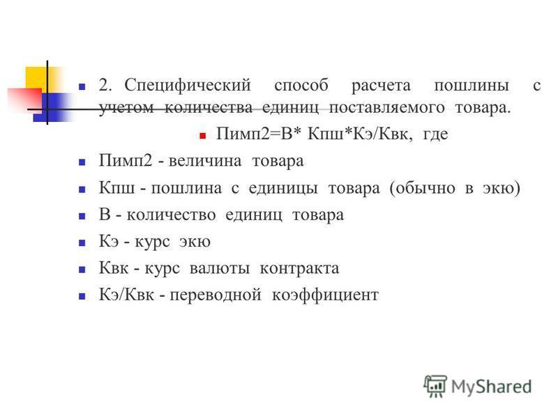 2. Специфический способ расчета пошлины с учетом количества единиц поставляемого товара. Пимп 2=В* Кпш*Кэ/Квк, где Пимп 2 - величина товара Кпш - пошлина с единицы товара (обычно в экю) В - количество единиц товара Кэ - курс экю Квк - курс валюты кон
