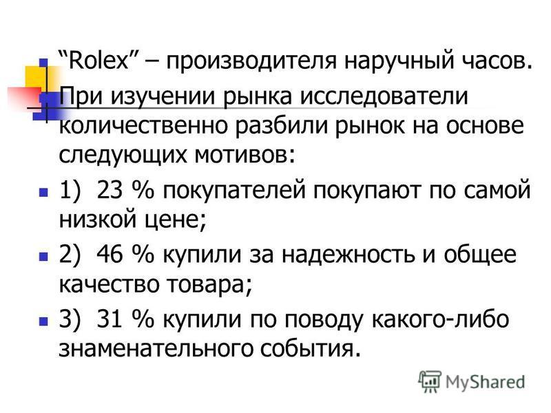 Rolex – производителя наручный часов. При изучении рынка исследователи количественно разбили рынок на основе следующих мотивов: 1) 23 % покупателей покупают по самой низкой цене; 2) 46 % купили за надежность и общее качество товара; 3) 31 % купили по