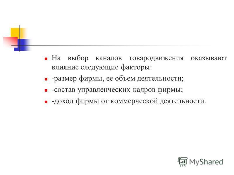 На выбор каналов товародвижения оказывают влияние следующие факторы: -размер фирмы, ее объем деятельности; -состав управленческих кадров фирмы; -доход фирмы от коммерческой деятельности.