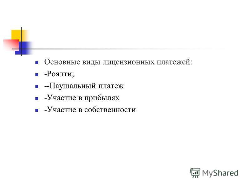 Основные виды лицензионных платежей: -Роялти; --Паушальный платеж -Участие в прибылях -Участие в собственности