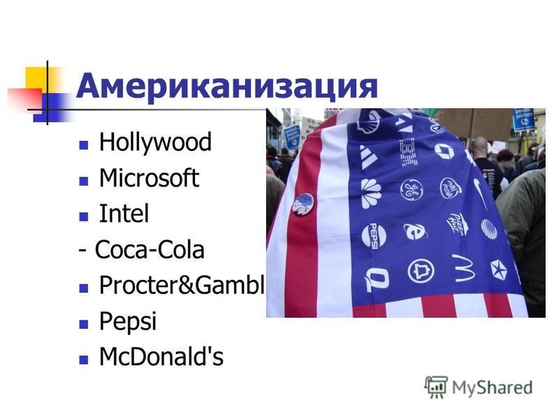 Американизация Hollywood Microsoft Intel - Coca-Cola Procter&Gamble Pepsi McDonald's