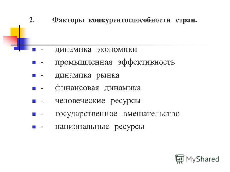 2. Факторы конкурентоспособности стран. -динамика экономики -промышленная эффективность -динамика рынка -финансовая динамика -человеческие ресурсы -государственное вмешательство -национальные ресурсы
