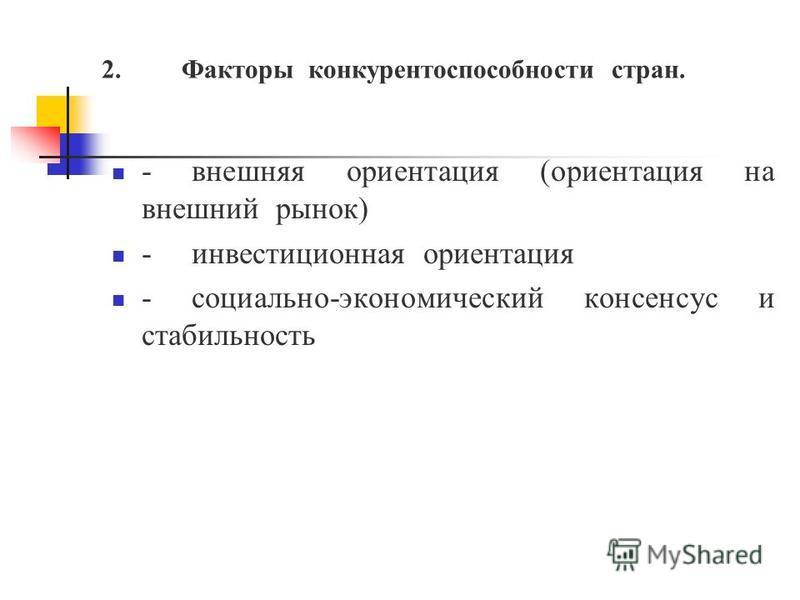 2. Факторы конкурентоспособности стран. -внешняя ориентация (ориентация на внешний рынок) -инвестиционная ориентация -социально-экономический консенсус и стабильность