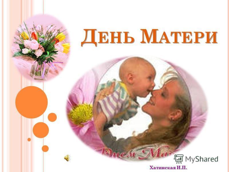 Д ЕНЬ М АТЕРИ Хатинская И.П.