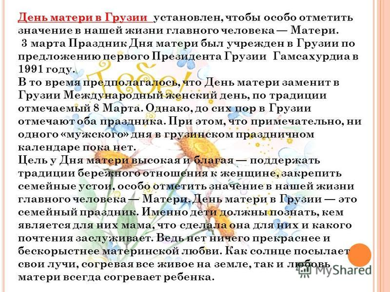 День матери в Грузии День матери в Грузии установлен, чтобы особо отметить значение в нашей жизни главного человека Матери. 3 марта Праздник Дня матери был учрежден в Грузии по предложению первого Президента Грузии Гамсахурдиа в 1991 году. В то время