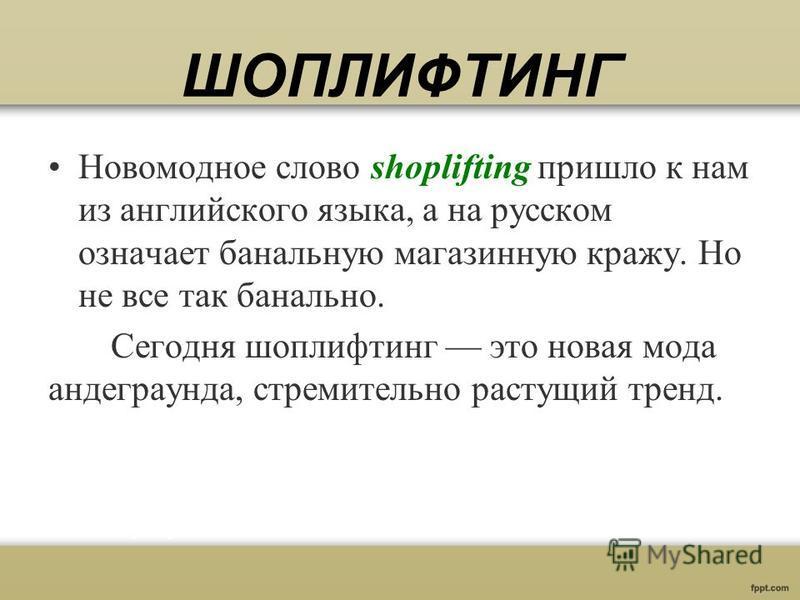 ШОПЛИФТИНГ Новомодное слово shoplifting пришло к нам из английского языка, а на русском означает банальную магазинную кражу. Но не все так банально. Сегодня шоплифтинг это новая мода андеграунда, стремительно растущий тренд.