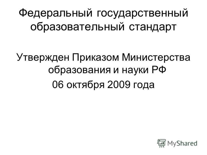 Федеральный государственный образовательный стандарт Утвержден Приказом Министерства образования и науки РФ 06 октября 2009 года