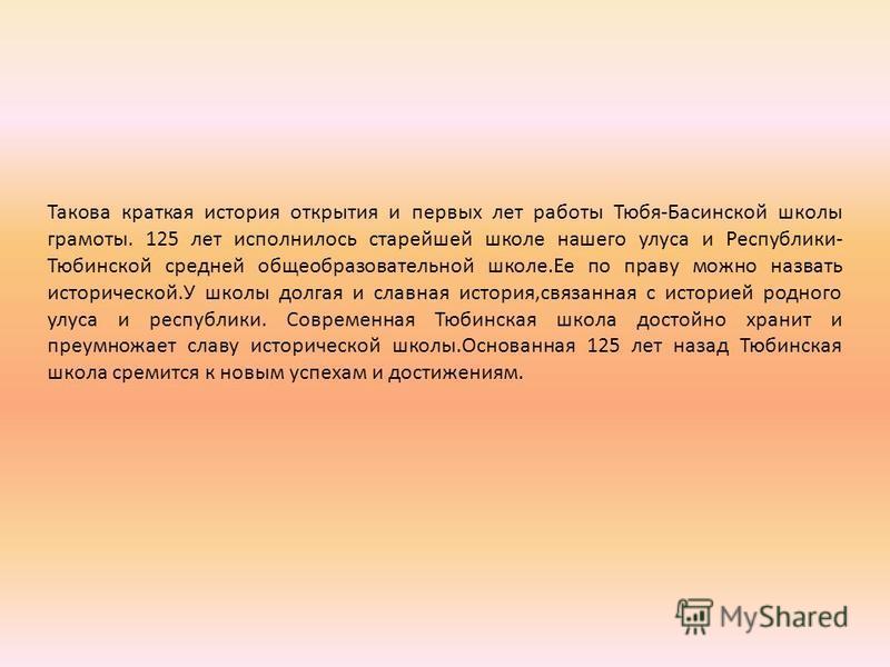 Такова краткая история открытия и первых лет работы Тюбя-Басинской школы грамоты. 125 лет исполнилось старейшей школе нашего улеса и Республики- Тюбинской средней общеобразовательной школе.Ее по праву можно назвать исторической.У школы долгая и славн