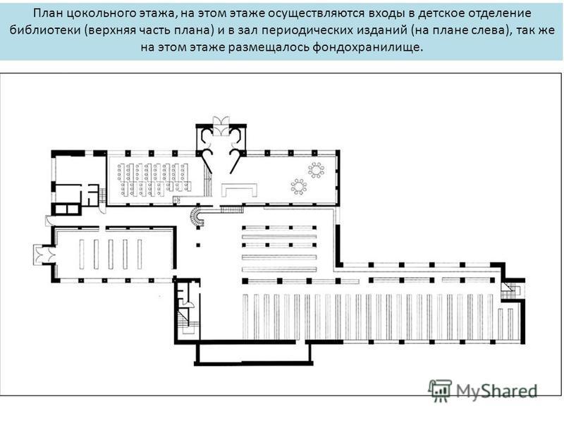 План цокольного этажа, на этом этаже осуществляются входы в детское отделение библиотеки (верхняя часть плана) и в зал периодических изданий (на плане слева), так же на этом этаже размещалось фондохранилище.