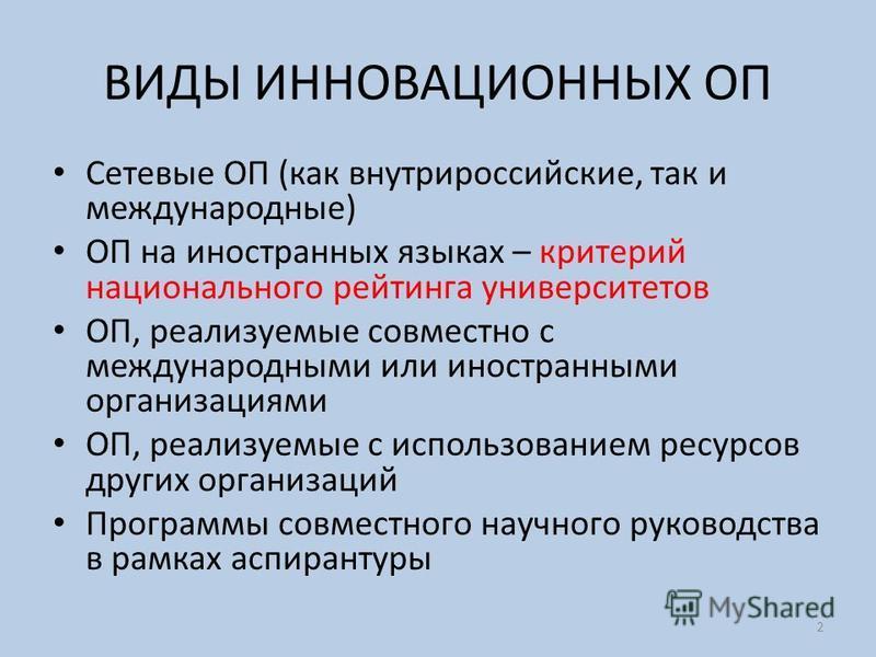 ВИДЫ ИННОВАЦИОННЫХ ОП Сетевые ОП (как внутрироссийские, так и международные) ОП на иностранных языках – критерий национального рейтинга университетов ОП, реализуемые совместно с международными или иностранными организациями ОП, реализуемые с использо