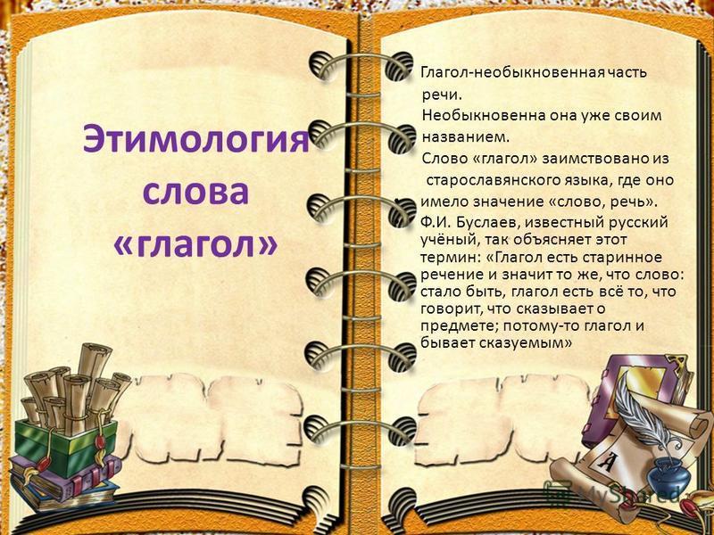 Этимология слова «глагол» Глагол-необыкновенная часть речи. Необыкновенна она уже своим названием. Слово «глагол» заимствовано из старославянского языка, где оно имело значение «слово, речь». Ф.И. Буслаев, известный русский учёный, так объясняет этот