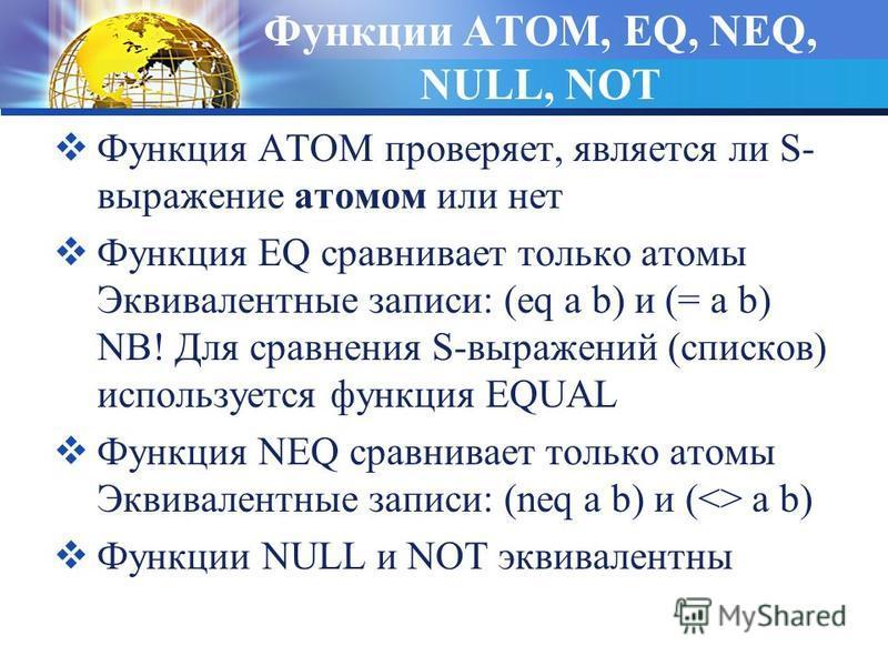 Функции ATOM, EQ, NEQ, NULL, NOT Функция ATOM проверяет, является ли S- выражение атомом или нет Функция EQ сравнивает только атомы Эквивалентные записи: (eq a b) и (= a b) NB! Для сравнения S-выражений (списков) используется функция EQUAL Функция NE