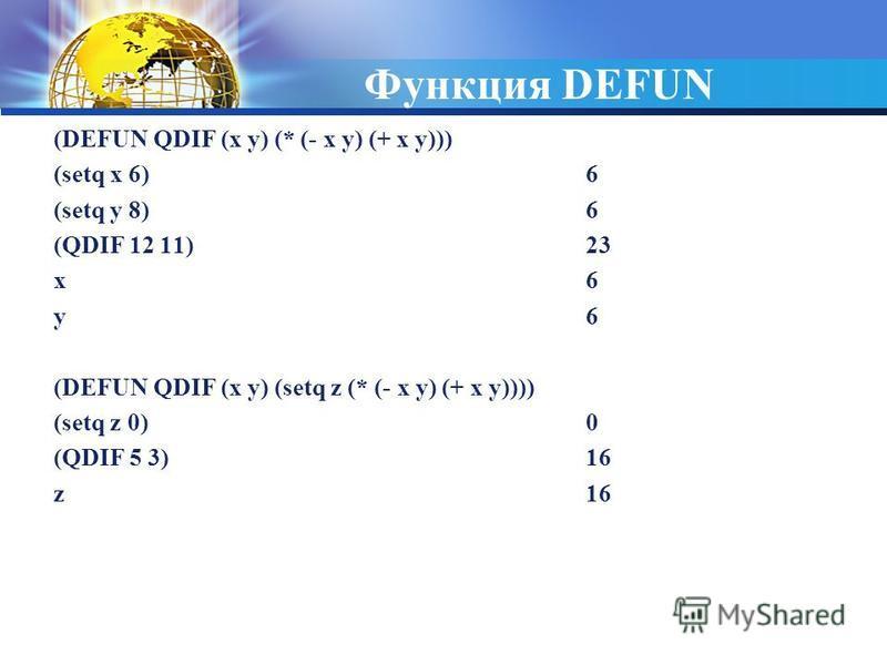 Функция DEFUN (DEFUN QDIF (x y) (* (- x y) (+ x y))) (setq x 6)6 (setq y 8)6 (QDIF 12 11)23 x6 y 6 (DEFUN QDIF (x y) (setq z (* (- x y) (+ x y)))) (setq z 0)0 (QDIF 5 3)16 z16