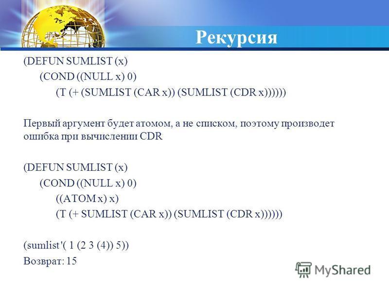 Рекурсия (DEFUN SUMLIST (x) (COND ((NULL x) 0) (T (+ (SUMLIST (CAR x)) (SUMLIST (CDR x)))))) Первый аргумент будет атомом, а не списком, поэтому производит ошибка при вычислении CDR (DEFUN SUMLIST (x) (COND ((NULL x) 0) ((ATOM x) x) (T (+ SUMLIST (CA