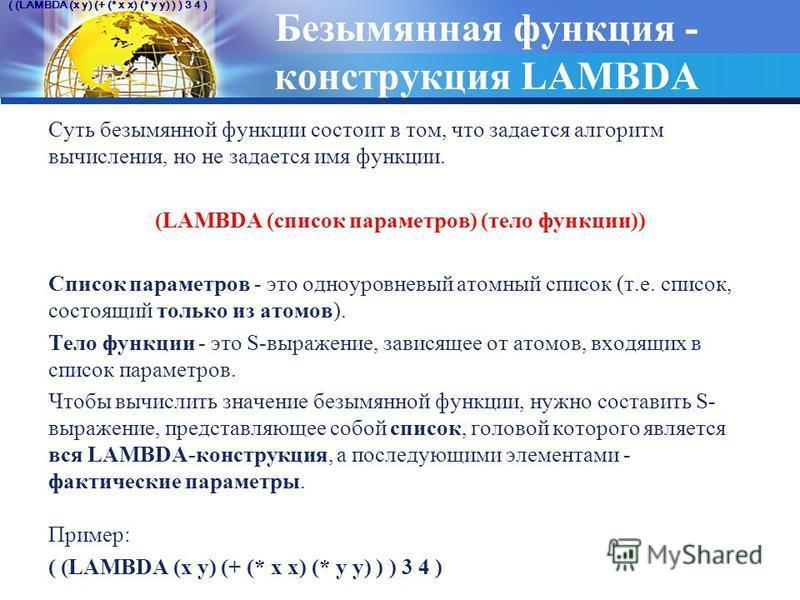 Безымянная функция - конструкция LAMBDA Суть безымянной функции состоит в том, что задается алгоритм вычисления, но не задается имя функции. (LAMBDA (список параметров) (тело функции)) Список параметров - это одноуровневый атомный список (т.е. список