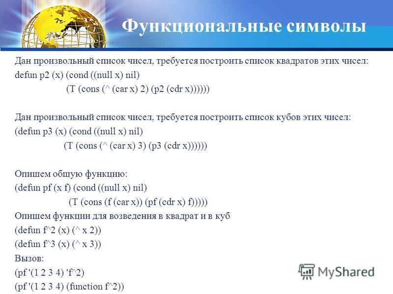 Функциональные символы Дан произвольный список чисел, требуется построить список квадратов этих чисел: defun p2 (x) (cond ((null x) nil) (T (cons (^ (car x) 2) (p2 (cdr x)))))) Дан произвольный список чисел, требуется построить список кубов этих чисе