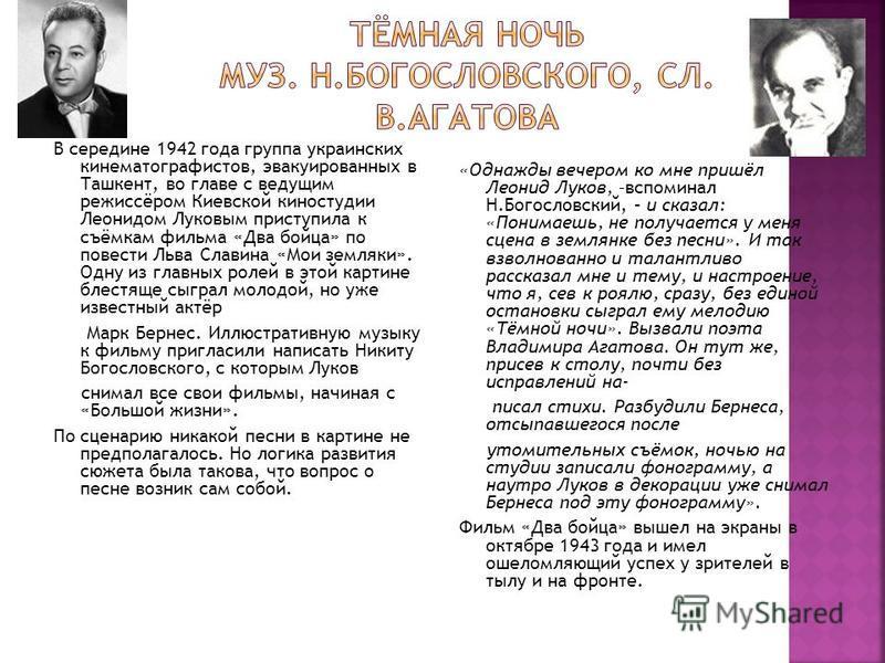 В середине 1942 года группа украинских кинематографистов, эвакуированных в Ташкент, во главе с ведущим режиссёром Киевской киностудии Леонидом Луковым приступила к съёмкам фильма «Два бойца» по повести Льва Славина «Мои земляки». Одну из главных роле