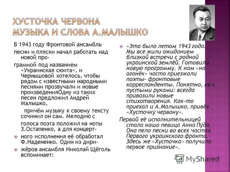 В 1943 году Фронтовой ансамбль песни и пляски начал работать над новой про- граммой под названием «Украинская сюита», и Чернышовой хотелось, чтобы рядом с известными народными песнями прозвучали и новые произведения Одну из таких песен предложил Андр