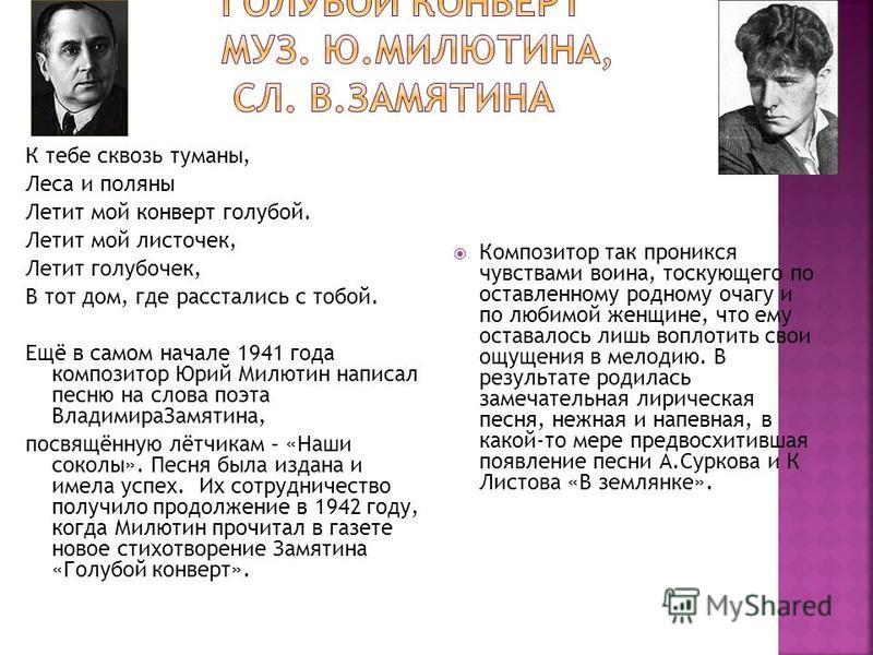 К тебе сквозь туманы, Леса и поляны Летит мой конверт голубой. Летит мой листочек, Летит голубочек, В тот дом, где расстались с тобой. Ещё в самом начале 1941 года композитор Юрий Милютин написал песню на слова поэта Владимира Замятина, посвящённую л