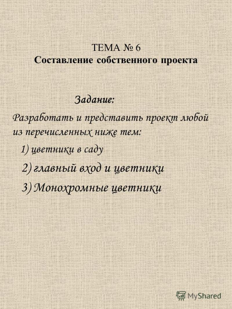 ТЕМА 6 Составление собственного проекта Задание: Разработать и представить проект любой из перечисленных ниже тем: 1) цветники в саду 2) главный вход и цветники 3) Монохромные цветники
