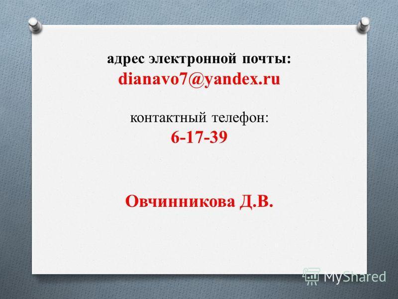 адрес электронной почты: dianavo7@yandex.ru контактный телефон: 6-17-39 Овчинникова Д.В.
