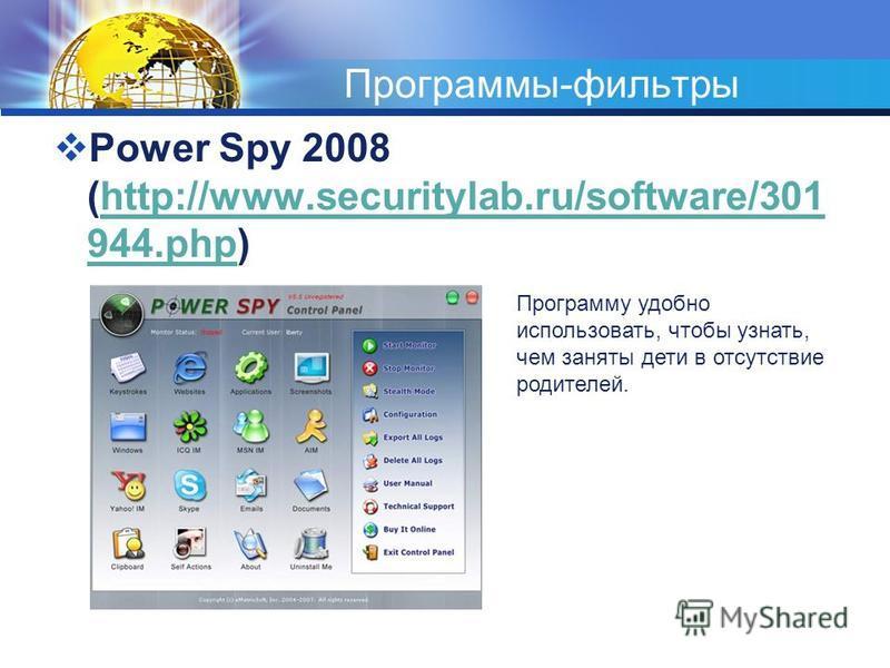 Программы-фильтры Power Spy 2008 (http://www.securitylab.ru/software/301 944.php)http://www.securitylab.ru/software/301 944. php Программу удобно использовать, чтобы узнать, чем заняты дети в отсутствие родителей.