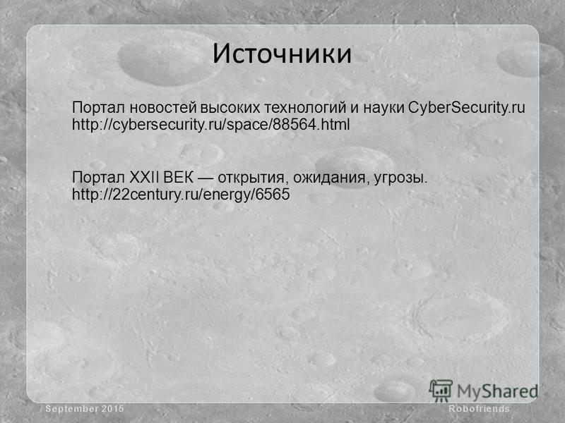Источники Портал новостей высоких технологий и науки CyberSecurity.ru http://cybersecurity.ru/space/88564. html Портал XXII ВЕК открытия, ожидания, угрозы. http://22century.ru/energy/6565 September 2015