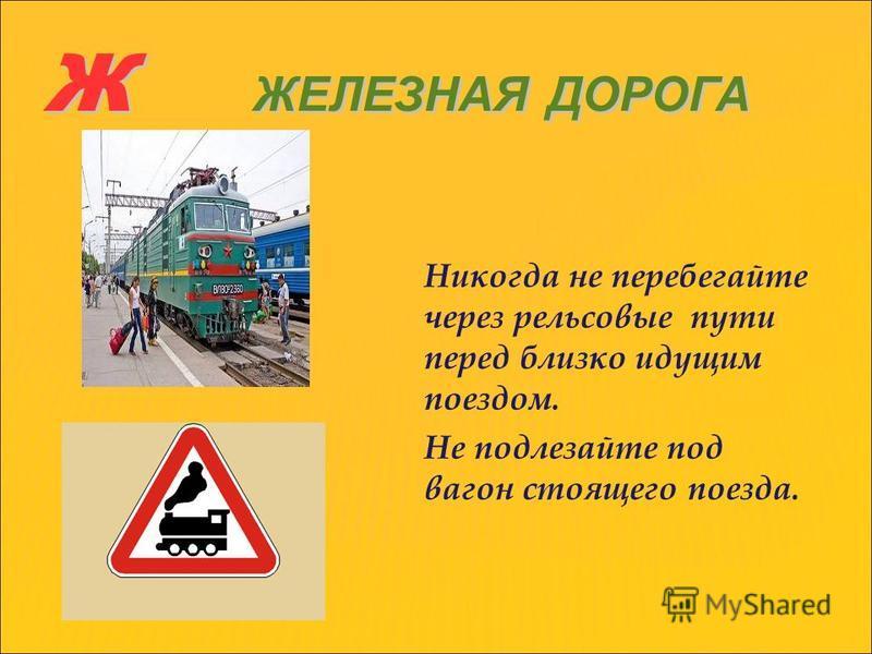 Ж ЖЕЛЕЗНАЯ ДОРОГА Никогда не перебегайте через рельсовые пути перед близко идущим поездом. Не подлезайте под вагон стоящего поезда.
