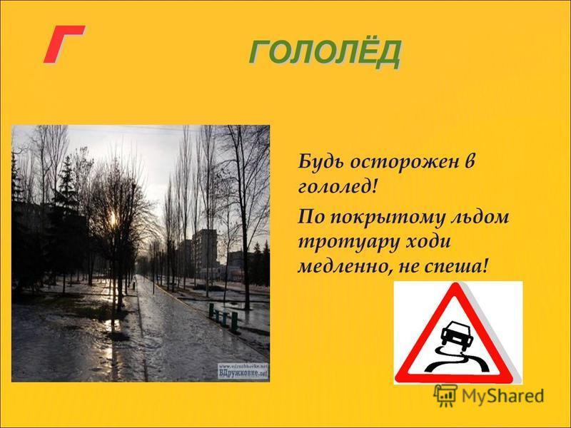 Г ГОЛОЛЁД Будь осторожен в гололед! По покрытому льдом тротуару ходи медленно, не спеша!
