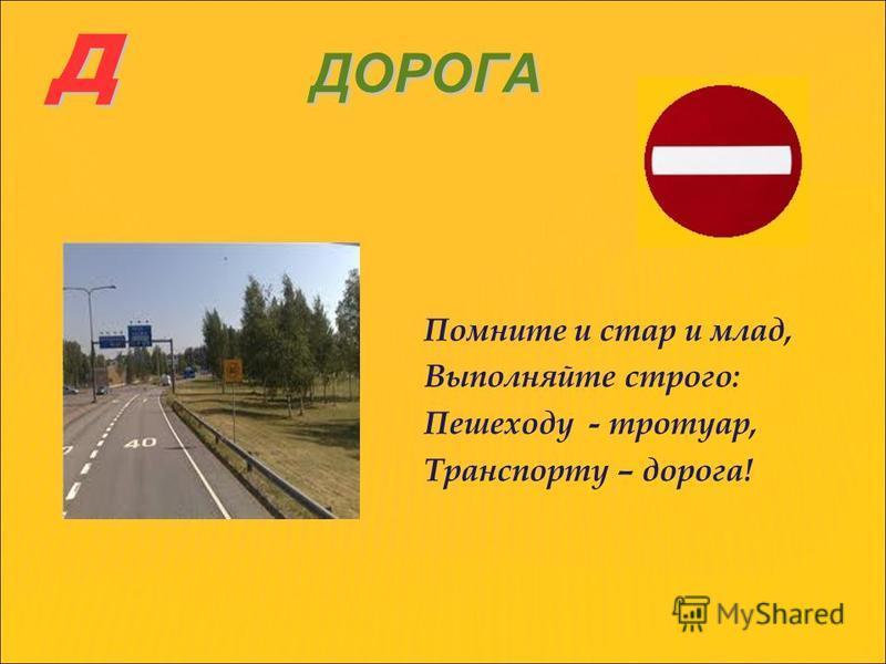 Д ДОРОГА Помните и стар и млад, Выполняйте строго: Пешеходу - тротуар, Транспорту – дорога!