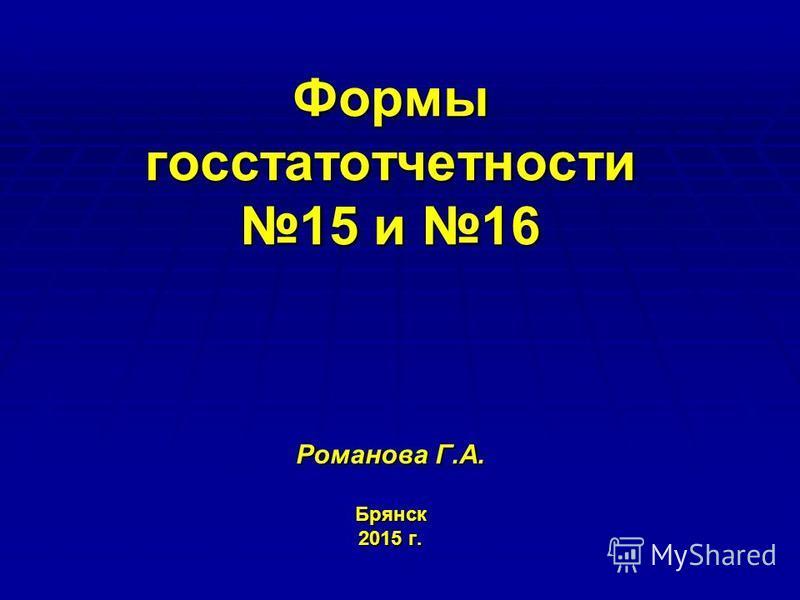 Формы госстатотчетности 15 и 16 Романова Г.А. Брянск 2015 г.