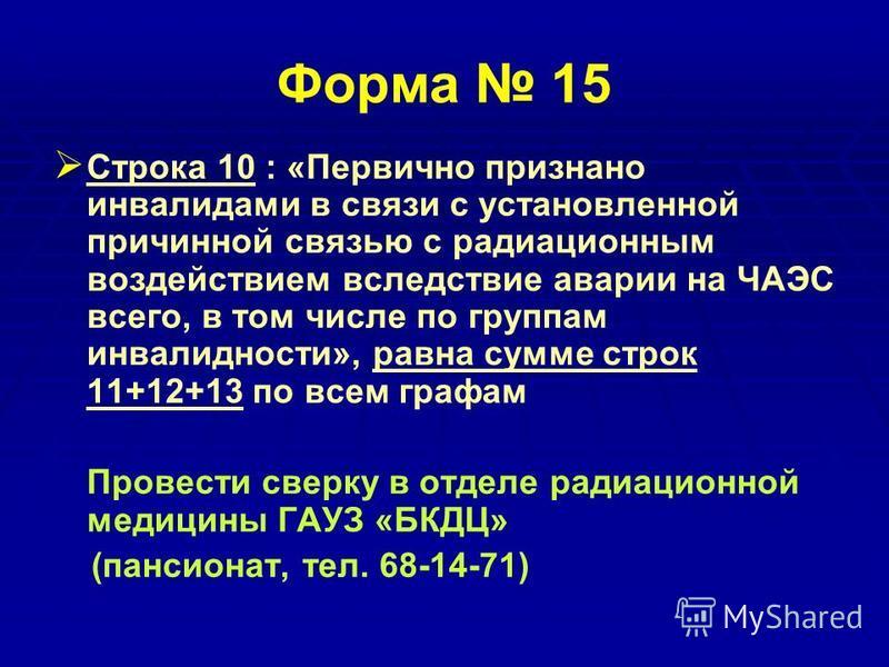 Форма 15 Строка 10 : «Первично признано инвалидами в связи с установленной причинной связью с радиационным воздействием вследствие аварии на ЧАЭС всего, в том числе по группам инвалидности», равна сумме строк 11+12+13 по всем графам Провести сверку в