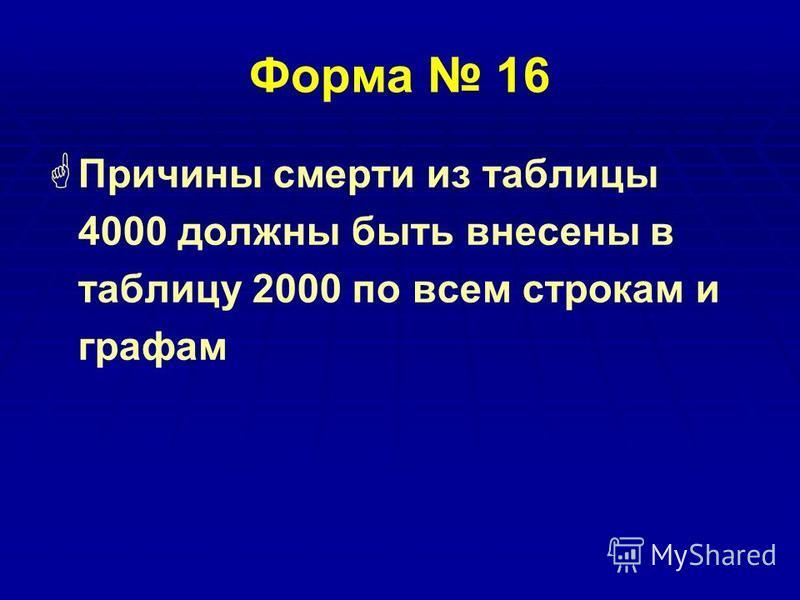 Форма 16 Причины смерти из таблицы 4000 должны быть внесены в таблицу 2000 по всем строкам и графам