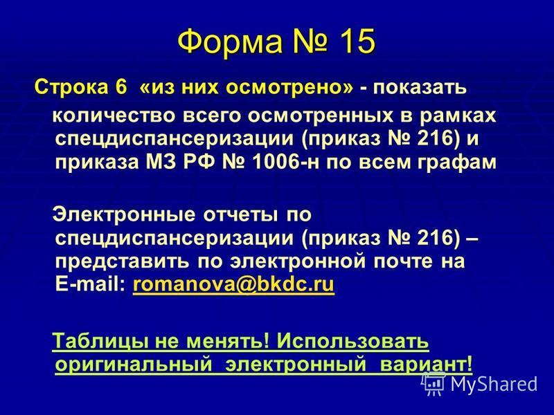 Форма 15 Строка 6 «из них осмотрено» - показать количество всего осмотренных в рамках спец диспансеризации (приказ 216) и приказа МЗ РФ 1006-н по всем графам Электронные отчеты по спец диспансеризации (приказ 216) – представить по электронной почте н