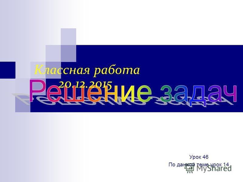Классная работа 20.12.2015 Урок 46 По данной теме урок 14