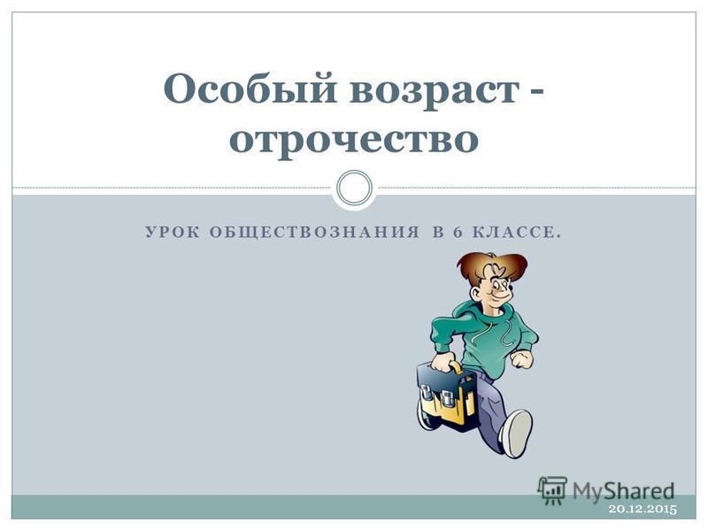 УРОК ОБЩЕСТВОЗНАНИЯ В 6 КЛАССЕ. Особый возраст - отрочество 20.12.2015