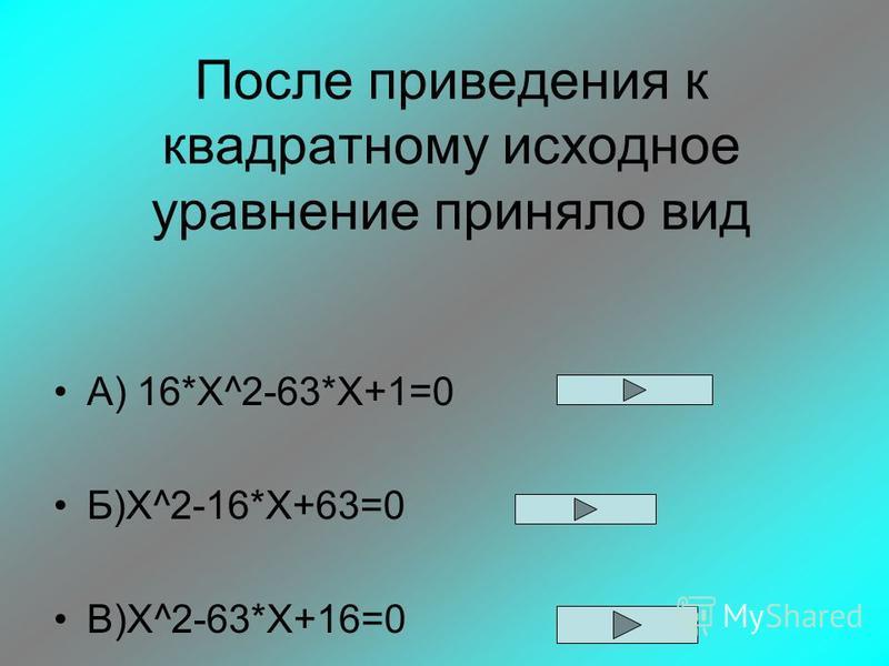 После приведения к квадратному исходное уравнение приняло вид А) 16*Х^2-63*X+1=0 Б)X^2-16*Х+63=0 В)X^2-63*X+16=0