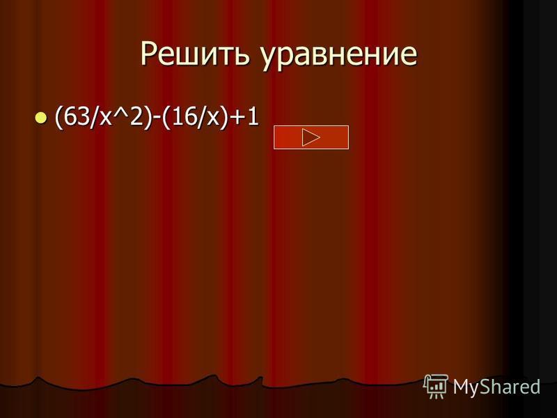 Решить уравнение (63/x^2)-(16/x)+1 (63/x^2)-(16/x)+1