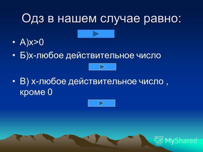 Одз в нашем случае равно: А)x>0 Б)х-любое действительное число В) x-любое действительное число, кроме 0