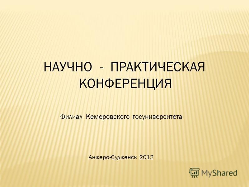НАУЧНО - ПРАКТИЧЕСКАЯ КОНФЕРЕНЦИЯ Анжеро-Судженск 2012 Филиал Кемеровского госуниверситета