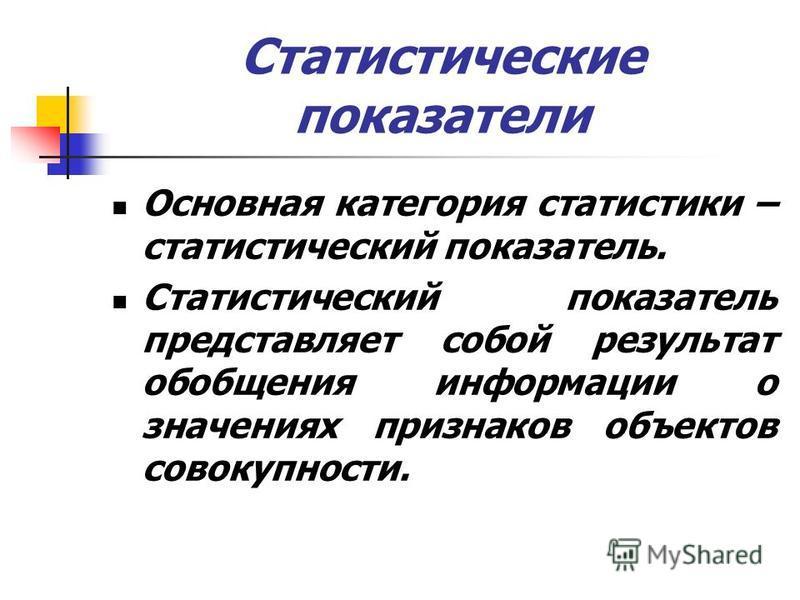 Статистические показатели Основная категория статистики – статистический показатель. Статистический показатель представляет собой результат обобщения информации о значениях признаков объектов совокупности.