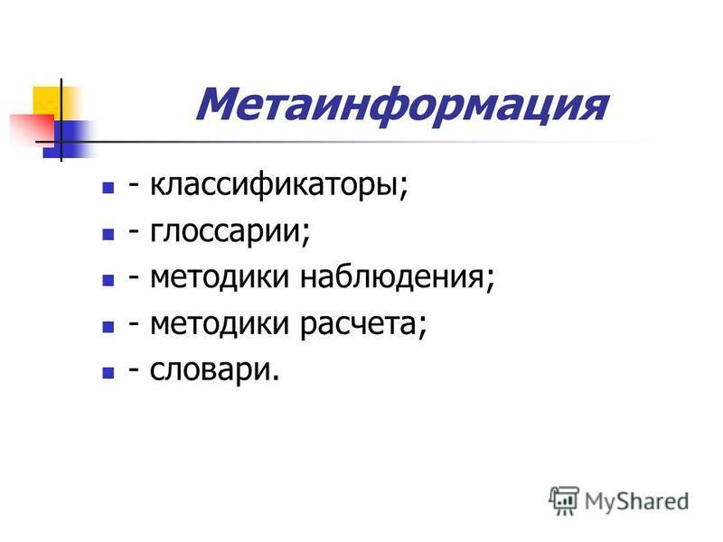 Метаинформация - классификаторы; - глоссарии; - методики наблюдения; - методики расчета; - словари.