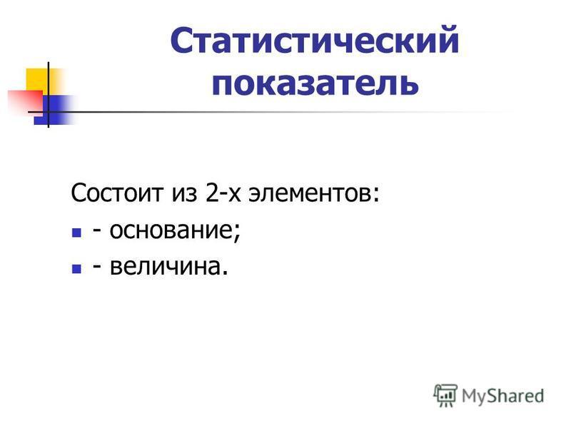 Статистический показатель Состоит из 2-х элементов: - основание; - величина.