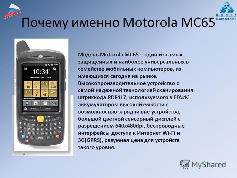 Почему именно Motorola MC65 Модель Motorola MC65 – один из самых защищенных и наиболее универсальных в семействе мобильных компьютеров, из имеющихся сегодня на рынке. Высокопроизводительное устройство с самой надежной технологией сканирования штрихко
